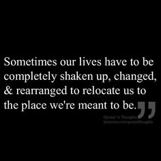Sometimes our lives have to be completely shaken up, changed, & rearranged to relocate us to the place we're meant to be.