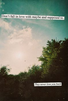 Don't fall in love with maybe and supposed to. They never love you back.