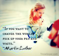 """If you want to change the world, pick up your pen and write."" ― Martin Luther"
