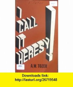 I Call It Heresy! Twelve Sermons in Peters First Epistle Selections from his pulpit ministry A. W Tozer ,   ,  , ASIN: B0006WJ7GK , tutorials , pdf , ebook , torrent , downloads , rapidshare , filesonic , hotfile , megaupload , fileserve