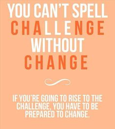 """You can't spell challenge without CHANGE. If you're going to rise to the challenge, you have to be prepared to change."" #quote"