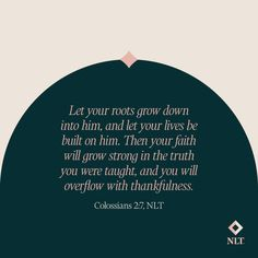 """""""Let your roots grow down into him, and let your lives be built on him. Then your faith will grow strong in the truth you were taught, and you will overflow with thankfulness."""" Colossians 2:7, NLT #NewLivingTranslation #NLTBible #Bibleverse #Bibleverses #Biblestory #Biblestories #Bibleversesdaily #Bibleversedaily #Biblequote365 #Biblewords #Bibledaily #Bibleverseoftheday #BibleScriptures """