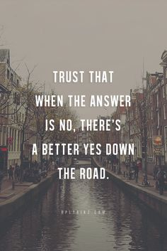 "Trust that when the answer is ""no"", there's a better ""yes"" down the road."