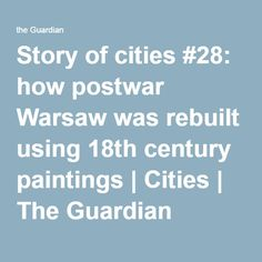 Story of cities #28: how postwar Warsaw was rebuilt using 18th century paintings   Cities   The Guardian