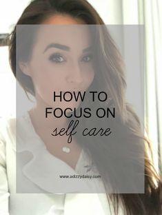 How To Focus On Self-Care - www.adizzydaisy.com