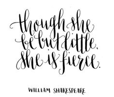 Though she be but little, she is fierce - William Shakespeare. Modern calligraphy by Ffion McKeown, featured by Molly Jacques. by Kelseyy