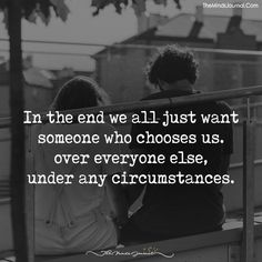 In the end, we all just want someone that chooses us. - https://themindsjournal.com/end-just-want-someone-chooses-us/