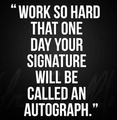 Work so hard that one day your signature will be called an autograph.