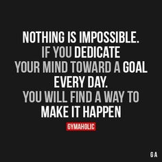Nothing Is ImpossibleIf you dedicate your mind toward a goal every day.You will find a way to make it happen.http://www.gymaholic.co