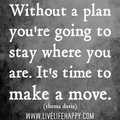 Without a plan you're going to stay where you are. It's time to make a move. -Thema Davis