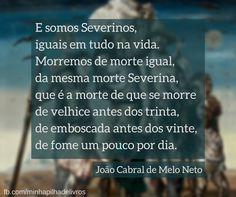 """""""E somos Severinos, iguais em tudo na vida. Morremos de morte igual, da mesma morte Severina, que é a morte de que se morre de velhice antes dos trinta, de emboscada antes do vinte, de fome um pouco por dia"""" - João Cabral de Melo Neto"""