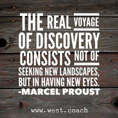 The real voyage of discovery consists not of seeking new landscapes, but in having new eyes. - Marcel Proust  Eileen West Life Coach, Life Coach, inspiration, inspirational quotes, motivation, motivational quotes, quotes, daily quotes, daily dose of awesome, self improvement, personal growth, life your best life, creativity, creativity cheerleader, life is good, wordswag
