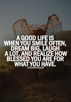 A Good life is when you smile often, dream big, laugh a lot, and realize how blessed you are for what you HAVE