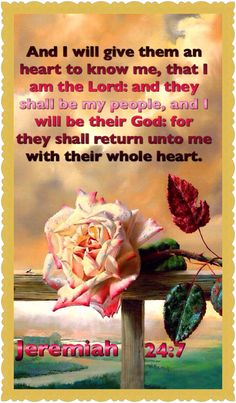 (Jeremiah 24:7) And I will give them an heart to know me, that I am the Lord: and they shall be my people, and I will be their God: for they shall return unto me with their whole heart.