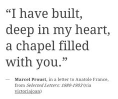 """I have built, deep in my heart, a chapel filled with you."" ––Marcel Proust, in a letter to Anatole France, from Selected Letters 1880-1903"