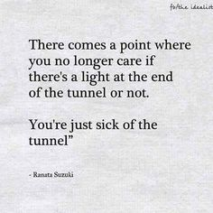 """There comes a point where you no longer care if there's a light at the end of the tunnel or not. You're just sick of the tunnel"" - Ranata Suzuki quote * The Idealist image * From Tumblr Blogger: Ranata-Suzuki missing, you, I miss him, lost, tumblr, love, relationship, beautiful, words, quotes, story, quote, sad, breakup, broken heart, heartbroken, loss, loneliness, depression, depressed, unrequited, anxiety * pinterest.com/ranatasuzuki"