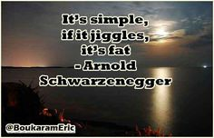 It's simple, if it jiggles, it's fat - Arnold Schwarzenegger