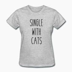 Single With Cats Men's & Women's T-Shirt - Check out my Spreadshirt powered apparel shop with 1000's of designs at the best prices. You WILL find what you're looking for: shop.spreadshirt.com/djbalogh.