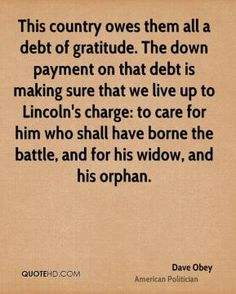 This country owes them all a debt of gratitude. The down payment on that debt is making sure that we live up to Lincoln's charge: to care for him who shall have borne the battle, and for his widow, and his orphan. - David Obey