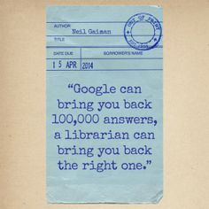 """Google can bring you back 100,000 answers, a librarian can bring you back the right one."" - Neil Gaiman #quotes #writing *"