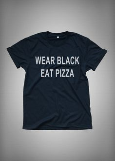 wear black eat pizza • Sweatshirt • Clothes Casual Outift for • teens • movies • girls • women •. summer • fall • spring • winter • outfit ideas • hipster • dates • school • parties • Tumblr Teen Fashion Print Tee Shirt