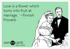 Love is a flower which turns into fruit at marriage. ~Finnish Proverb.