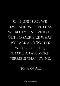 One life is all we have and we life it as we believe in living it, but to sacrifice what you are and to live without believe, that is a fate more terrible than dying. - Joan Of Arc. Saint Joan Of Arc, St Joan, Saint Quotes, Out Of Touch, Inspire Me, In This World, Wise Words, Quotations, Me Quotes