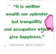 """It is neither wealth nor splendor; but tranquility and occupation which give you happiness."" Thomas Jefferson"