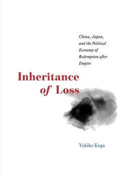 Inheritance of Loss: China, Japan, and the Political Economy of Redemption after Empire (Yukiko Koga) / DS740.5.J3 K615 2016 / http://catalog.wrlc.org/cgi-bin/Pwebrecon.cgi?BBID=16650159