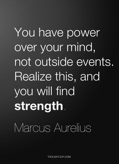 """""""You have power over your mind, not outside events. Realize this, and you will find strength."""" ~Marcus Aurelius"""
