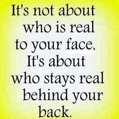 Good to remember! It's not about who is real to your face, it's about who stays real behind your back.