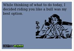 While thinking of what to do today, I decided riding you like a bull was my best option.