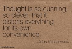 Thought is so cunning, so clever, that it distorts everything for its own convenience. Jiddu Krishnamurti