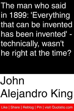 John Alejandro King - The man who said in 1899: 'Everything that can be invented has been invented' - technically, wasn't he right at the time? #quotations #quotes