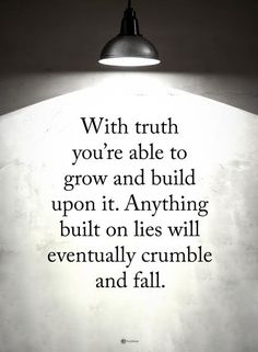 With the truth you're able to grow and build upon it it. Anything built on lies will eventually crumble.... this is why I'm forever grateful n so very thankful. We are so much stronger then ever.... sad for those that don't have this- u know who u r