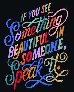 If You See Something Beautiful In Someone Speak It.