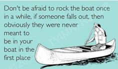 Free and Funny Encouragement Ecard: Don't be afraid to rock the boat once in a while. If someone falls out then obviously they were never meant to be in your boat in the first place. Create and send your own custom Encouragement ecard. Great Quotes, Quotes To Live By, Funny Quotes, Inspirational Quotes, Hilarious Memes, Jokes, Funny Humor, Sarcastic Quotes, Random Quotes