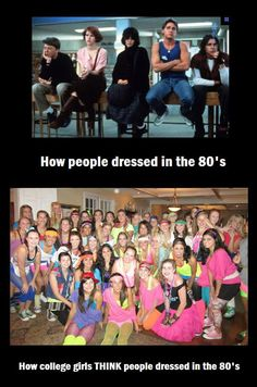 How people really dressed in the '80s vs. how college girls thing think they dressed. so damn true!