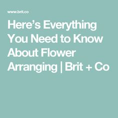 Here's Everything You Need to Know About Flower Arranging | Brit + Co