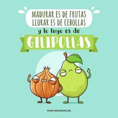 Madurar es de frutas, llorar es de cebollas y lo tuyo es de gilipollas! #frases #missborderlike #humor #funny #graciosas #divertidas Frases Humor, Mr Wonderful, Someecards, Some Fun, Best Quotes, Illustration, Lol, Letters, Comics