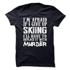 Im Afraid If I Give Up Skiing Ill Have To Replace It Wi - #baby tee #tshirt bemalen. WANT IT => https://www.sunfrog.com/Funny/Im-Afraid-If-I-Give-Up-Skiing-Ill-Have-To-Replace-It-With-Murder-Tshirt.html?68278
