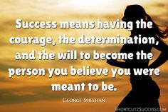 Success means having the courage, the determination, and the will to become the person you believe you were meant to be.