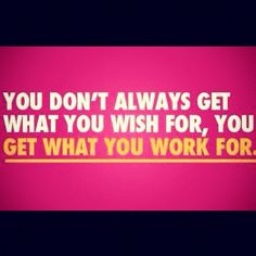 Nothing comes easy, you have to work for it!! All the talking in the world won't get you there!