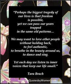"""Perhaps the biggest tragedy of our lives is that freedom is possible, yet we can pass our years trapped in the same old patterns..."" Tara Brach"