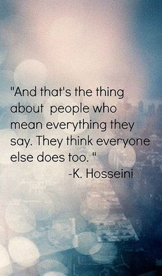 And that's the thing about people who mean everything they say. They think everyone else does too. ~K. Hosseini.