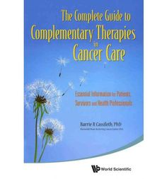 The Complete Guide to Complementary Therapies in Cancer Care: Essential Information for Patients, Survivors and Health Professionals (2011). Barrie R Cassileth.