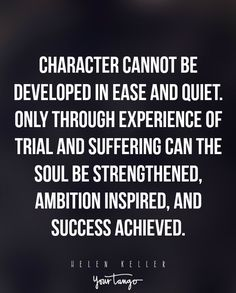 """""""Character cannot be developed in ease and quiet. Only through experience of trial and suffering can the soul be strengthened, ambition inspired, and success achieved."""" —Helen Keller"""