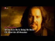 The Mavericks : All You Ever Do Is Bring Me Down.