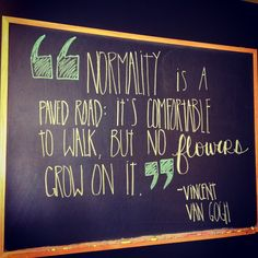 """CHALK TALK: Blackboard #Quote of the Week...""""Normality is a paved road: it's comfortable to walk, but no flowers grow on it."""" -Vincent Van Gogh"""