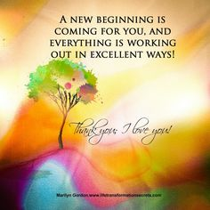 A new beginning is coming for you, and everything is working out in excellent ways. Marilyn Gordon www.lifetransformationsecrets.com